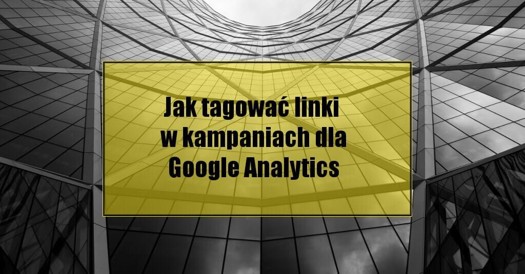 Jak tagować linki w kampaniach dla Google Analytics?